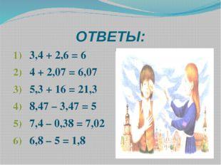 ОТВЕТЫ: 3,4 + 2,6 = 6 4 + 2,07 = 6,07 5,3 + 16 = 21,3 8,47 – 3,47 = 5 7,4 – 0