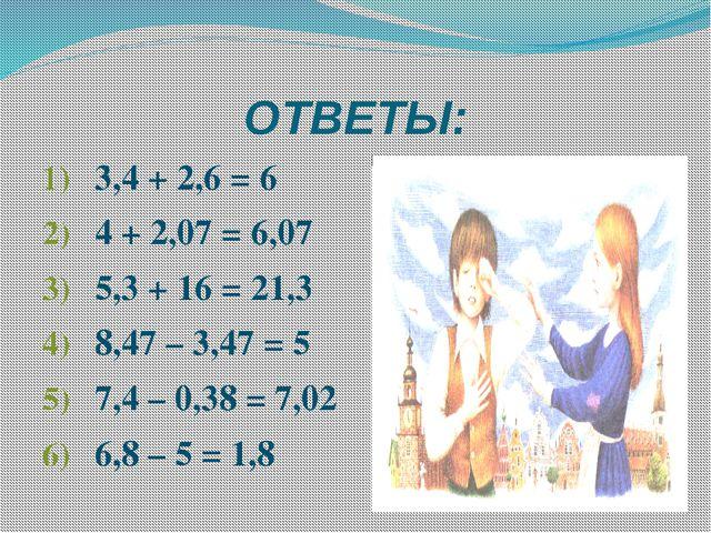 ОТВЕТЫ: 3,4 + 2,6 = 6 4 + 2,07 = 6,07 5,3 + 16 = 21,3 8,47 – 3,47 = 5 7,4 – 0...