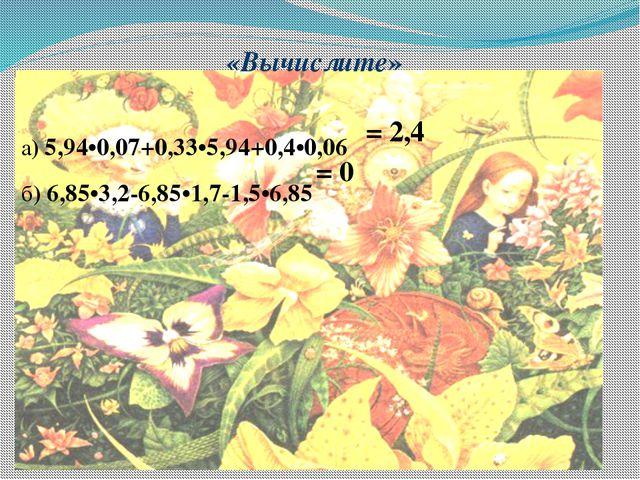 «Вычислите»  а) 5,94•0,07+0,33•5,94+0,4•0,06 б) 6,85•3,2-6,85•1,7-1,5•6,85...