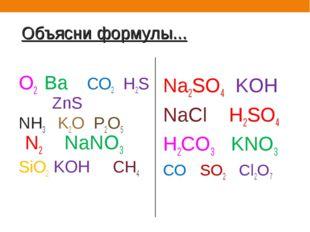 Объясни формулы... О2 Ва СО2 Н2S ZnS NH3 K2O P2O5 N2 NaNO3 SiO2 KOH CH4 Na2SO