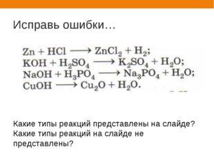 Исправь ошибки… Какие типы реакций представлены на слайде? Какие типы реакций