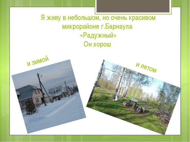 и зимой Я живу в небольшом, но очень красивом микрорайоне г.Барнаула «Радужны...