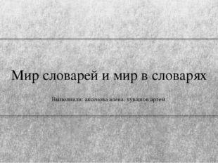Мир словарей и мир в словарях Выполнили: аксенова алена, чувашов артем