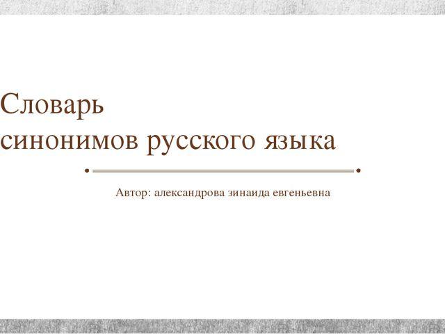Словарь синонимов русского языка Автор: александрова зинаида евгеньевна