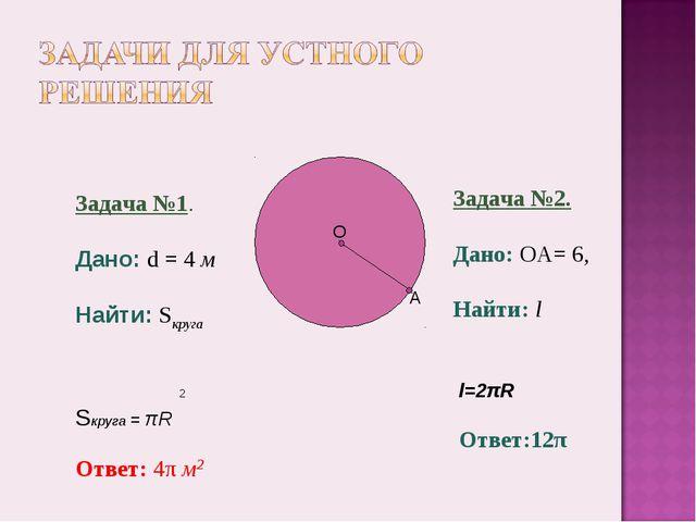 Задача №1. Дано: d = 4 м Найти: Sкруга 2 Sкруга = πR Ответ: 4π м2 Задача №2....