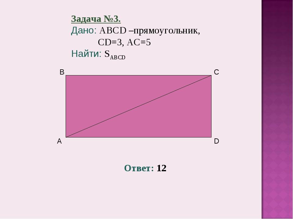 Задача №3. Дано: ABCD –прямоугольник, CD=3, AC=5 Найти: SABCD Ответ: 12
