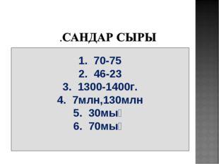1. 70-75 2. 46-23 3. 1300-1400г. 4. 7млн,130млн 5. 30мың 6. 70мың
