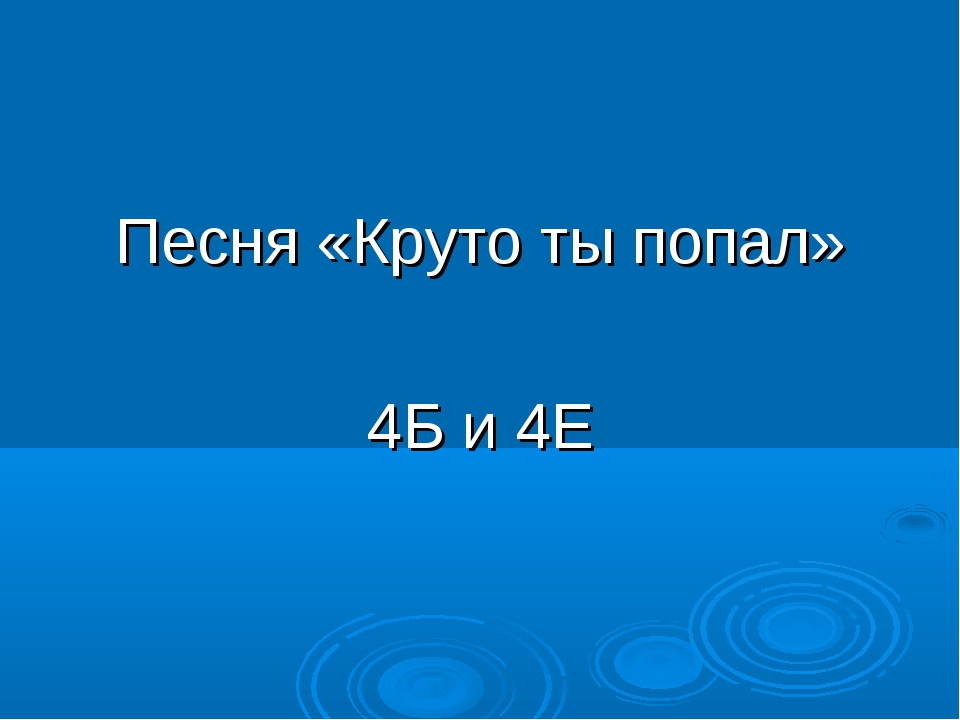 Песня «Круто ты попал» 4Б и 4Е