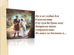 Но я не создан для блаженства; Ему чужда душа моя; Напрасны ваши совершенства