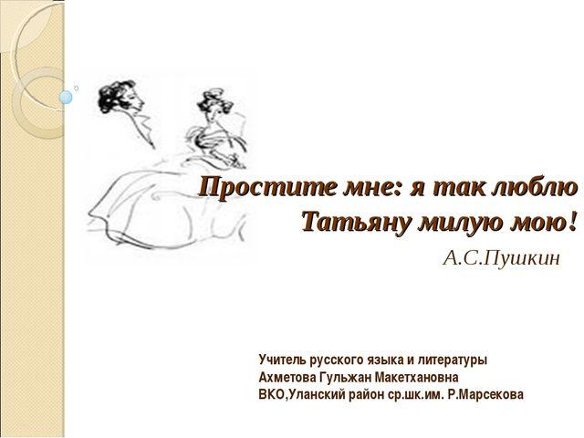 Простите мне: я так люблю Татьяну милую мою! А.С.Пушкин Учитель русского язы...