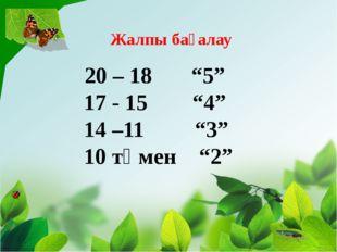 """20 – 18 """"5"""" 17 - 15 """"4"""" 14 –11 """"3"""" 10 төмен """"2"""" Жалпы бағалау"""