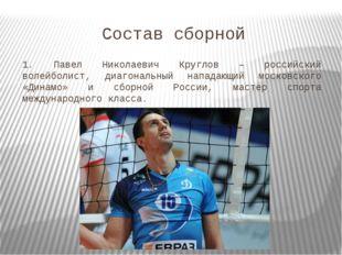 Состав сборной 1. Павел Николаевич Круглов – российский волейболист, диагонал