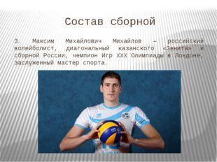 Состав сборной 3. Максим Михайлович Михайлов – российский волейболист, диагон