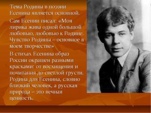 Тема Родины в поэзии Есенина является основной. Сам Есенин писал: «Моя лири
