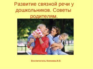Развитие связной речи у дошкольников. Советы родителям. Воспитатель Князева.И