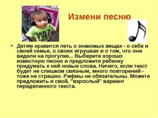 Измени песню Детям нравится петь о знакомых вещах - о себе и своей семье, о