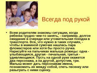 Всегда под рукой Всем родителям знакомы ситуации, когда ребенка трудно чем-то