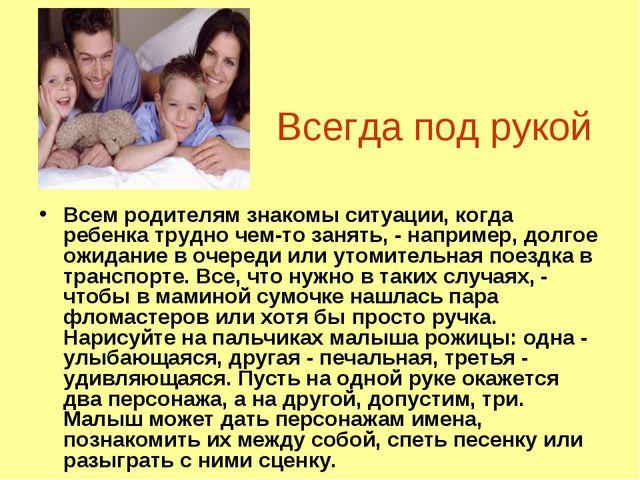 Всегда под рукой Всем родителям знакомы ситуации, когда ребенка трудно чем-то...