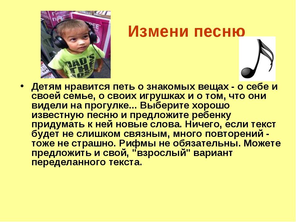 Измени песню Детям нравится петь о знакомых вещах - о себе и своей семье, о...
