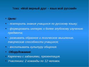 Тема:«Мой верный друг – язык мой русский» Цели: - повторить знания учащихся