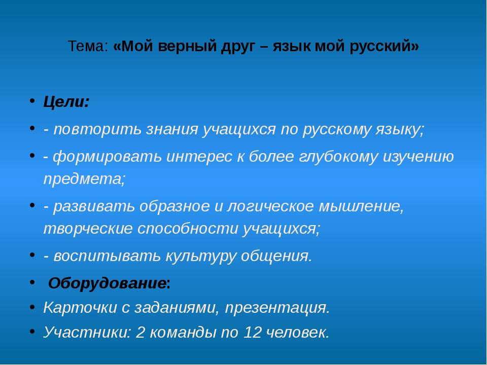 Тема:«Мой верный друг – язык мой русский» Цели: - повторить знания учащихся...
