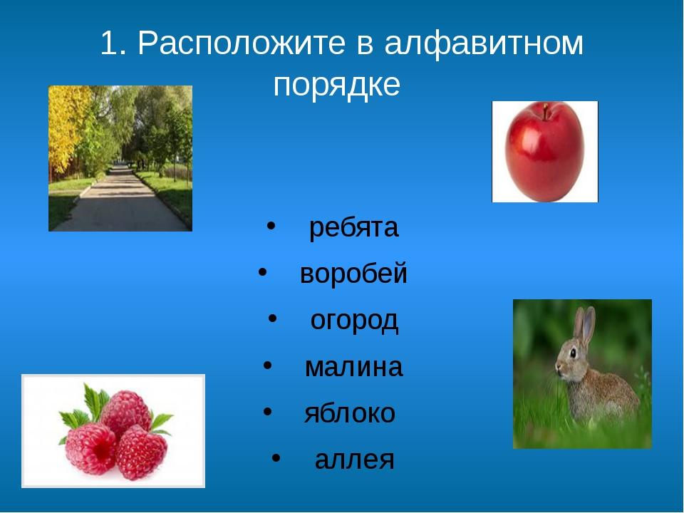 1. Расположите в алфавитном порядке заяц ребята воробей огород малина яблоко...