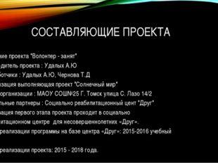 """СОСТАВЛЯЮЩИЕ ПРОЕКТА Название проекта """"Волонтер - занят"""" Руководитель проекта"""