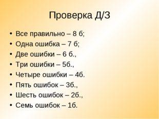 Проверка Д/З Все правильно – 8 б; Одна ошибка – 7 б; Две ошибки – 6 б., Три о