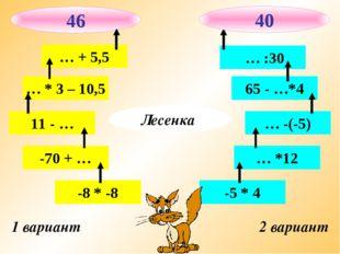 1 вариант 2 вариант -8 * -8 -70 + … 11 - … … * 3 – 10,5 … + 5,5 -5 * 4 … *12