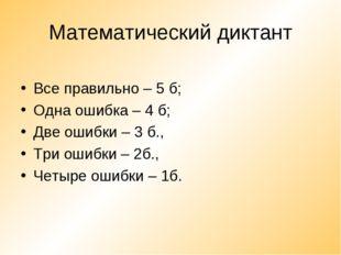 Математический диктант Все правильно – 5 б; Одна ошибка – 4 б; Две ошибки – 3