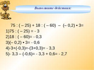 Выполните действия: 75 : ( – 25) + 18 : ( – 60) – (– 0,2) • 3= 75 : ( – 25)