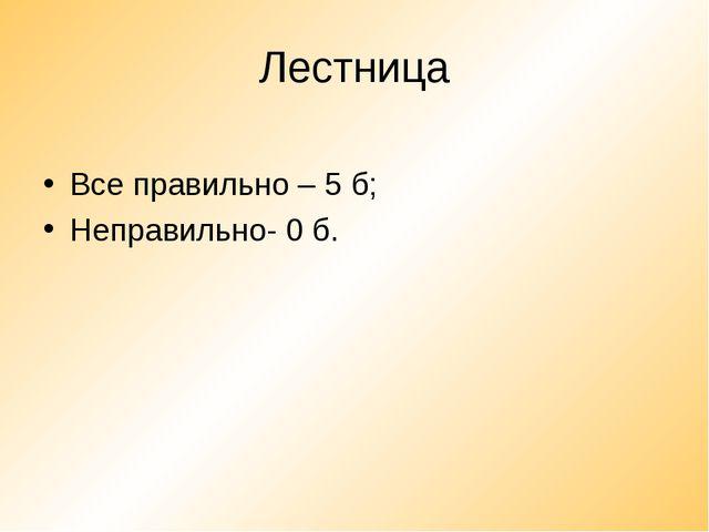 Лестница Все правильно – 5 б; Неправильно- 0 б.