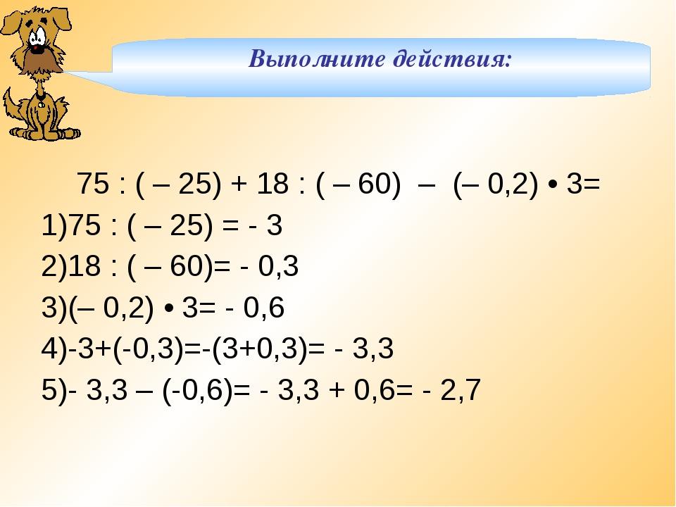 Выполните действия: 75 : ( – 25) + 18 : ( – 60) – (– 0,2) • 3= 75 : ( – 25)...