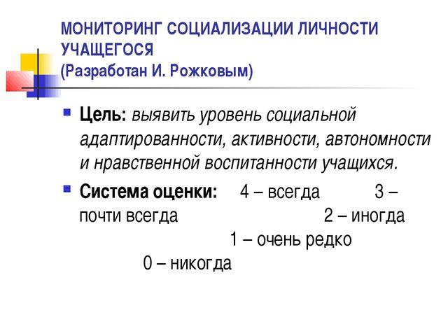 МОНИТОРИНГ СОЦИАЛИЗАЦИИ ЛИЧНОСТИ УЧАЩЕГОСЯ (Разработан И. Рожковым) Цель: выя...