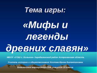 Тема игры: «Мифы и легенды древних славян» МБОУ «СОШ с. Вольное» Харабалински