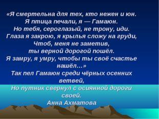 «Я смертельна для тех, кто нежен и юн. Я птица печали, я— Гамаюн. Но тебя, с