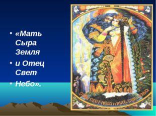 «Мать Сыра Земля и Отец Свет Небо».