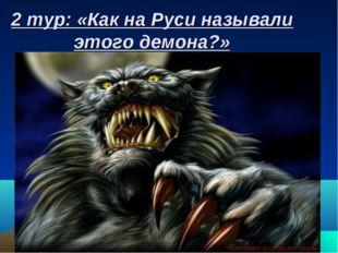 2 тур: «Как на Руси называли этого демона?»