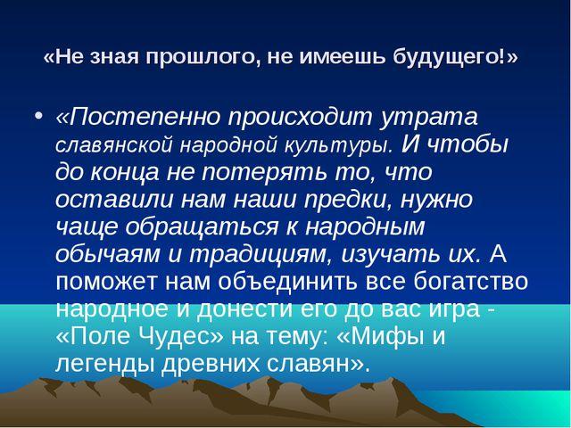«Не зная прошлого, не имеешь будущего!» «Постепенно происходит утрата славянс...