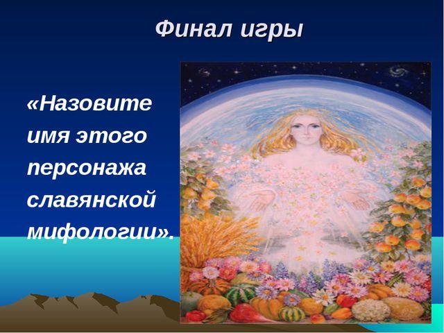 Финал игры «Назовите имя этого персонажа славянской мифологии».