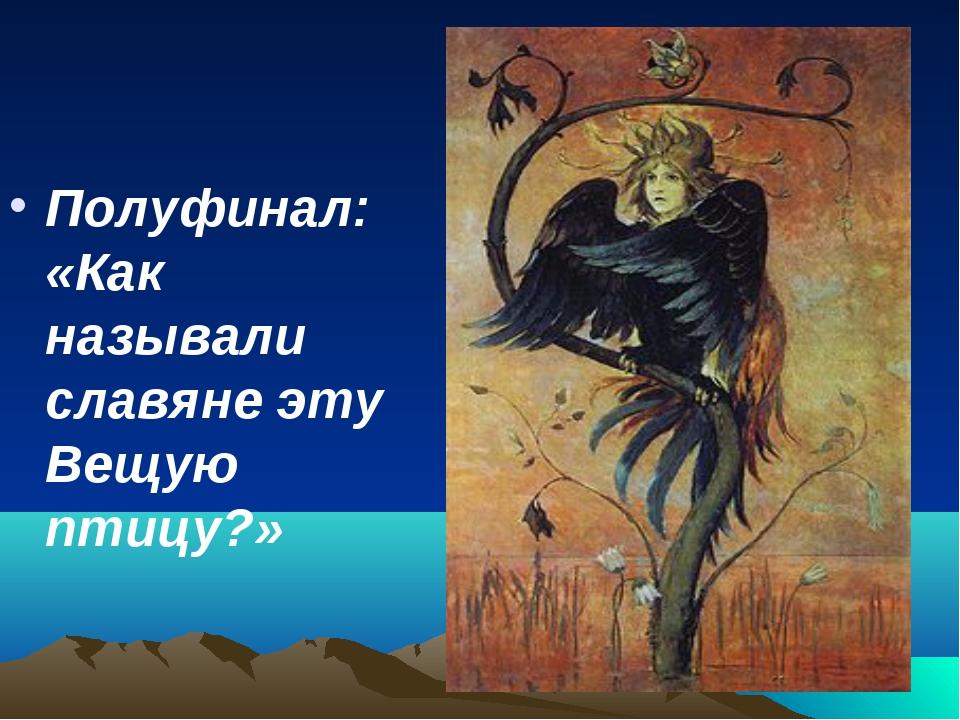 Полуфинал: «Как называли славяне эту Вещую птицу?»