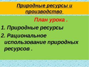 Природные ресурсы и производство План урока . 1. Природные ресурсы 2. Рациона