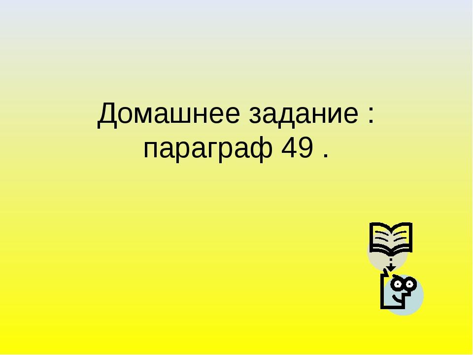 Домашнее задание : параграф 49 .