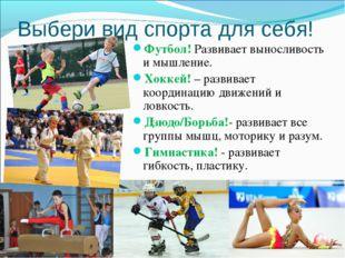 Выбери вид спорта для себя! Футбол! Развивает выносливость и мышление. Хоккей