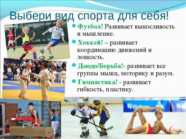 Выбери вид спорта для себя! Футбол! Развивает выносливость и мышление. Хоккей...