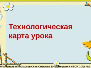 Технологическая карта урока Учитель начальных классов Сень Светлана Владимир