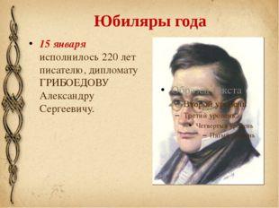 Юбиляры года 15 января исполнилось 220 лет писателю, дипломату ГРИБОЕДОВУ Але