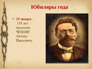 Юбиляры года 29 января - 155 лет - писателю ЧЕХОВУ Антону Павловичу