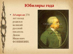 Юбиляры года 14 апреля 270 лет назад родился великий русский писатель Денис И