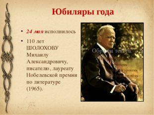 Юбиляры года 24 мая исполнилось 110 лет ШОЛОХОВУ Михаилу Александровичу, писа